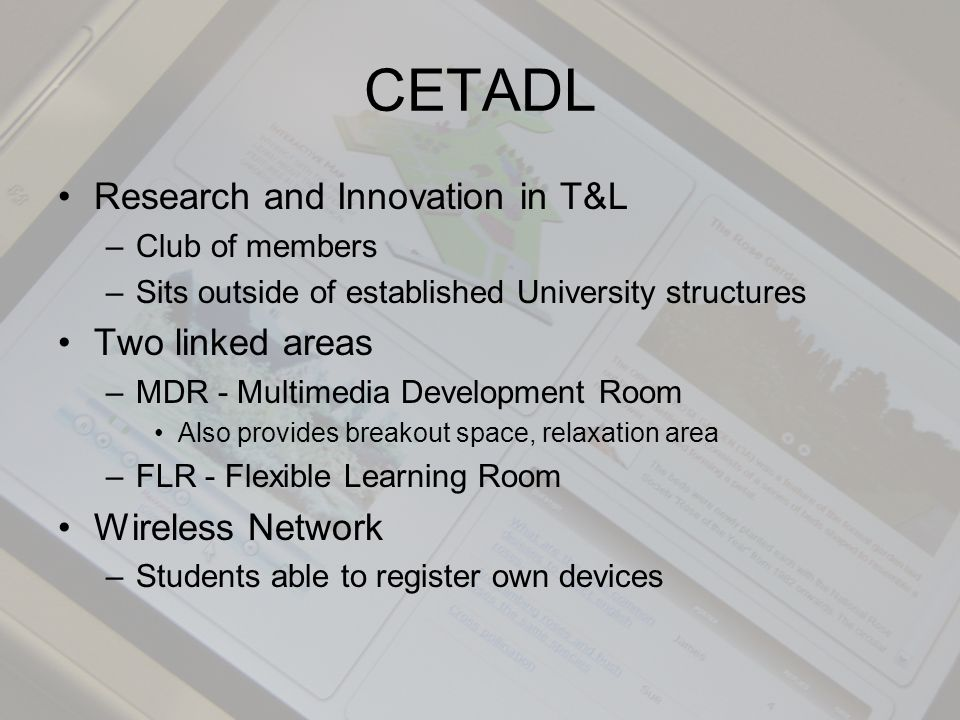 CETADL Research and Innovation in T&L –Club of members –Sits outside of established University structures Two linked areas –MDR - Multimedia Development Room Also provides breakout space, relaxation area –FLR - Flexible Learning Room Wireless Network –Students able to register own devices