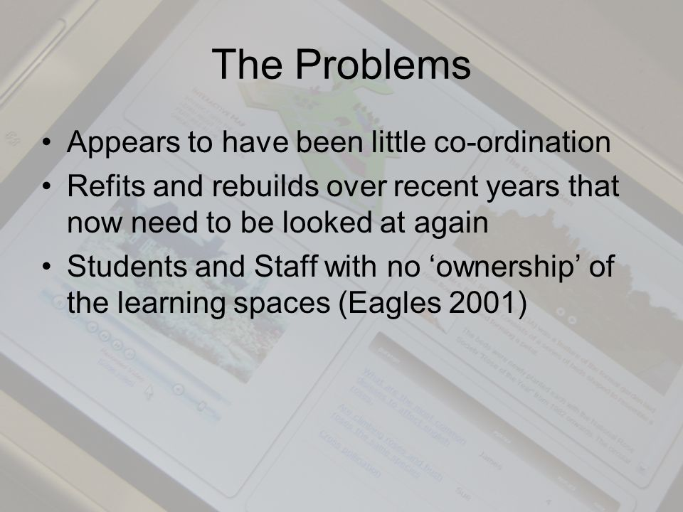 The Problems Appears to have been little co-ordination Refits and rebuilds over recent years that now need to be looked at again Students and Staff with no ownership of the learning spaces (Eagles 2001)