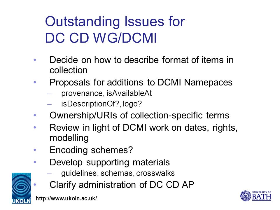 Outstanding Issues for DC CD WG/DCMI Decide on how to describe format of items in collection Proposals for additions to DCMI Namepaces –provenance, isAvailableAt –isDescriptionOf , logo.