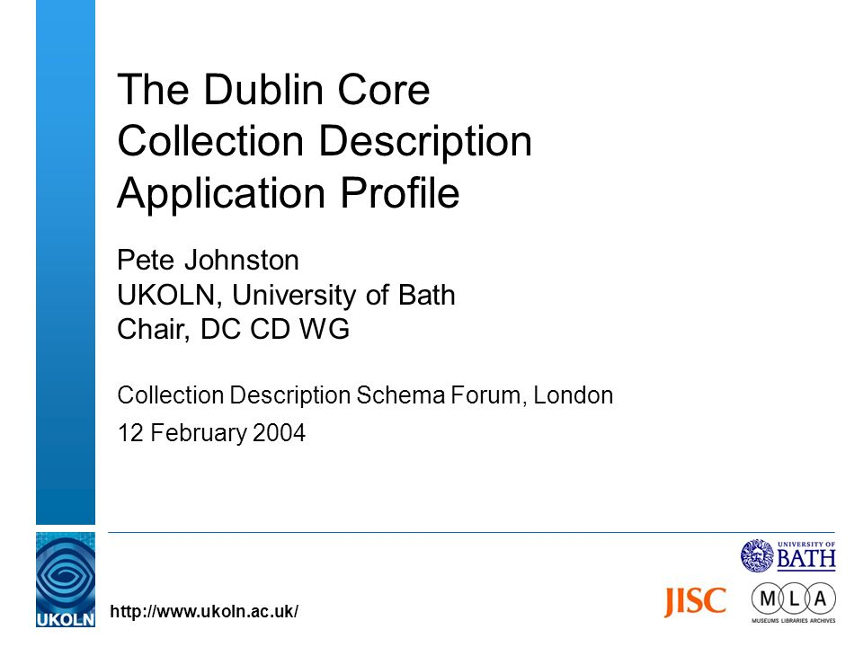 The Dublin Core Collection Description Application Profile Pete Johnston UKOLN, University of Bath Chair, DC CD WG Collection Description Schema Forum, London 12 February