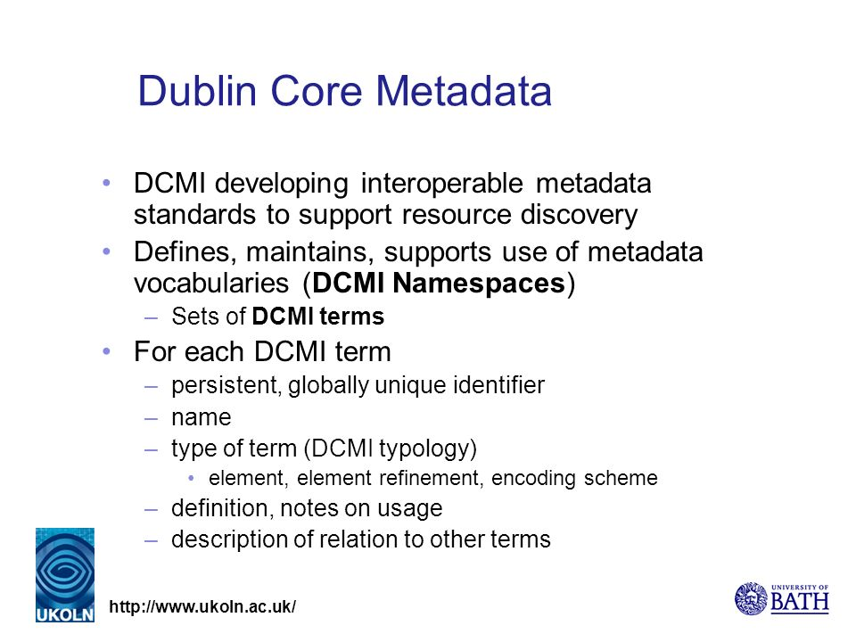 Dublin Core Metadata DCMI developing interoperable metadata standards to support resource discovery Defines, maintains, supports use of metadata vocabularies (DCMI Namespaces) –Sets of DCMI terms For each DCMI term –persistent, globally unique identifier –name –type of term (DCMI typology) element, element refinement, encoding scheme –definition, notes on usage –description of relation to other terms