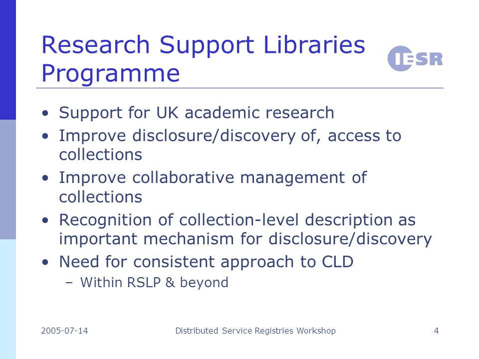 2005-07-14Distributed Service Registries Workshop4 Research Support Libraries Programme Support for UK academic research Improve disclosure/discovery of, access to collections Improve collaborative management of collections Recognition of collection-level description as important mechanism for disclosure/discovery Need for consistent approach to CLD –Within RSLP & beyond