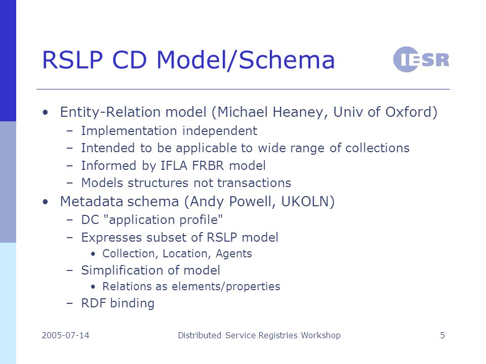 2005-07-14Distributed Service Registries Workshop5 RSLP CD Model/Schema Entity-Relation model (Michael Heaney, Univ of Oxford) –Implementation independent –Intended to be applicable to wide range of collections –Informed by IFLA FRBR model –Models structures not transactions Metadata schema (Andy Powell, UKOLN) –DC application profile –Expresses subset of RSLP model Collection, Location, Agents –Simplification of model Relations as elements/properties –RDF binding