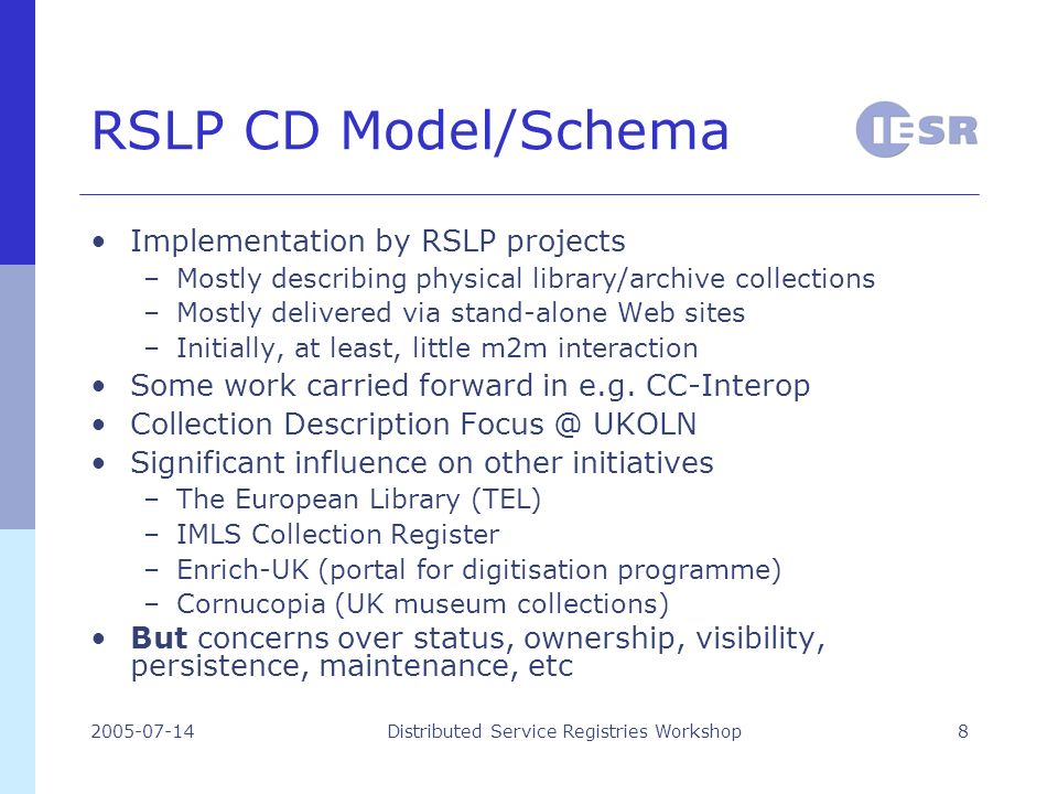 2005-07-14Distributed Service Registries Workshop8 RSLP CD Model/Schema Implementation by RSLP projects –Mostly describing physical library/archive collections –Mostly delivered via stand-alone Web sites –Initially, at least, little m2m interaction Some work carried forward in e.g.