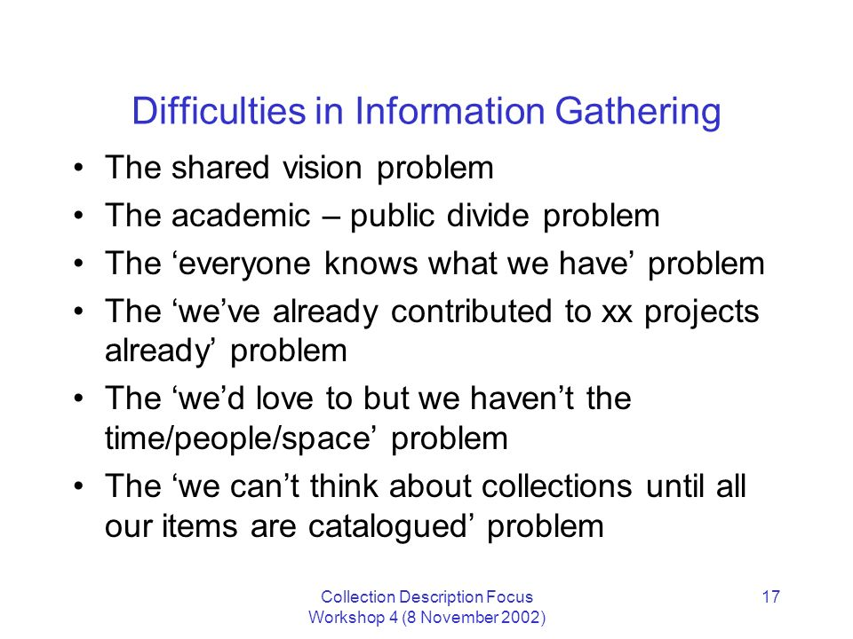 Collection Description Focus Workshop 4 (8 November 2002) 17 Difficulties in Information Gathering The shared vision problem The academic – public divide problem The everyone knows what we have problem The weve already contributed to xx projects already problem The wed love to but we havent the time/people/space problem The we cant think about collections until all our items are catalogued problem