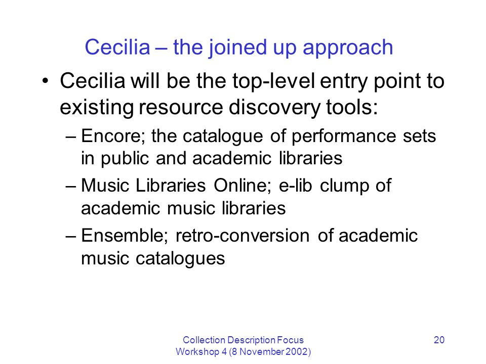 Collection Description Focus Workshop 4 (8 November 2002) 20 Cecilia – the joined up approach Cecilia will be the top-level entry point to existing resource discovery tools: –Encore; the catalogue of performance sets in public and academic libraries –Music Libraries Online; e-lib clump of academic music libraries –Ensemble; retro-conversion of academic music catalogues