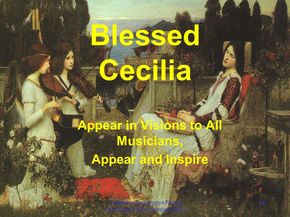 Collection Description Focus Workshop 4 (8 November 2002) 24 Blessed Cecilia Appear in Visions to All Musicians, Appear and Inspire