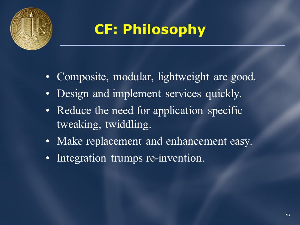 12 Bundle of Concepts The CF: –Is a philosophy governing software development … –A conceptual design for services … –A specific technical architecture … –A set of on the wire services … –A growing number of applications …