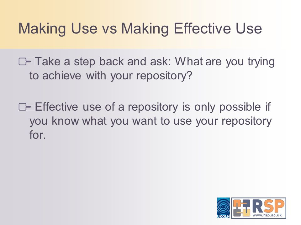 Making Use vs Making Effective Use Take a step back and ask: What are you trying to achieve with your repository? Effective use of a repository is onl