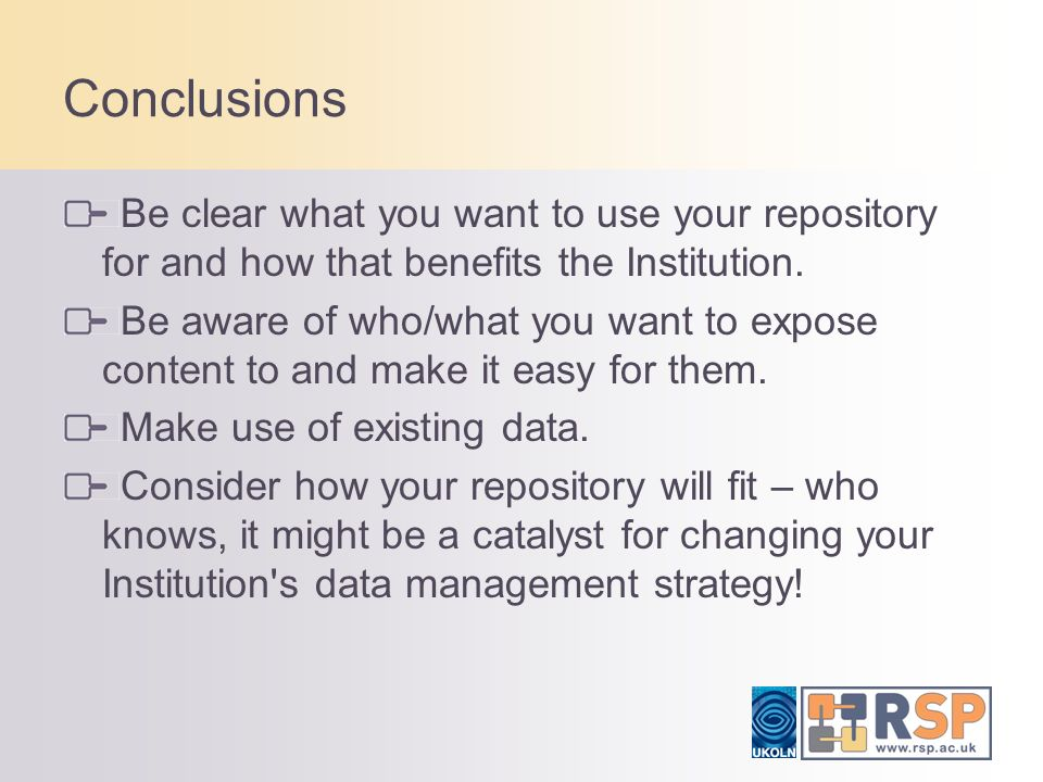 Conclusions Be clear what you want to use your repository for and how that benefits the Institution. Be aware of who/what you want to expose content t