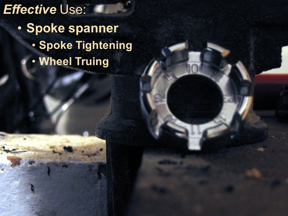 Making Use vs Making Effective Use Consider this: Effective Use: Spoke spanner Spoke Tightening Wheel Truing