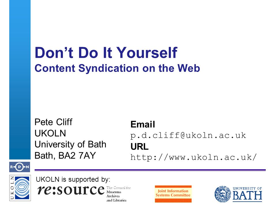 A centre of expertise in digital information managementwww.ukoln.ac.uk Dont Do It Yourself Content Syndication on the Web UKOLN is supported by: Pete Cliff UKOLN University of Bath Bath, BA2 7AY Email p.d.cliff@ukoln.ac.uk URL http://www.ukoln.ac.uk/