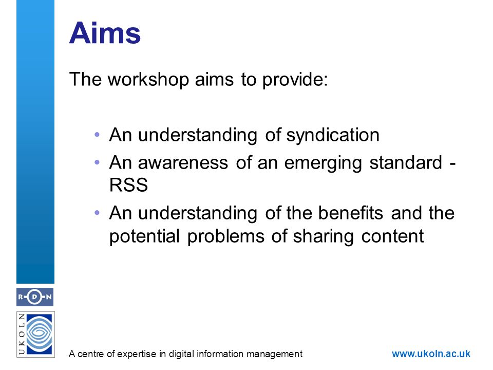 A centre of expertise in digital information managementwww.ukoln.ac.uk Aims The workshop aims to provide: An understanding of syndication An awareness