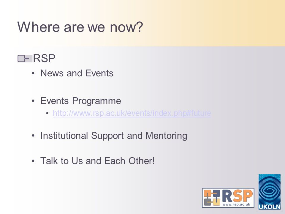 Where are we now? RSP News and Events Events Programme http://www.rsp.ac.uk/events/index.php#future Institutional Support and Mentoring Talk to Us and