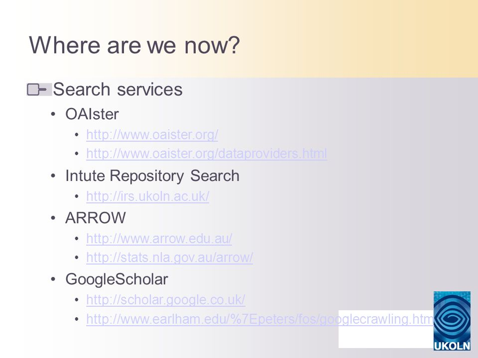 Where are we now? Search services OAIster http://www.oaister.org/ http://www.oaister.org/dataproviders.html Intute Repository Search http://irs.ukoln.