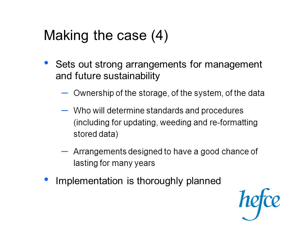 Making the case (4) Sets out strong arrangements for management and future sustainability – Ownership of the storage, of the system, of the data – Who will determine standards and procedures (including for updating, weeding and re-formatting stored data) – Arrangements designed to have a good chance of lasting for many years Implementation is thoroughly planned