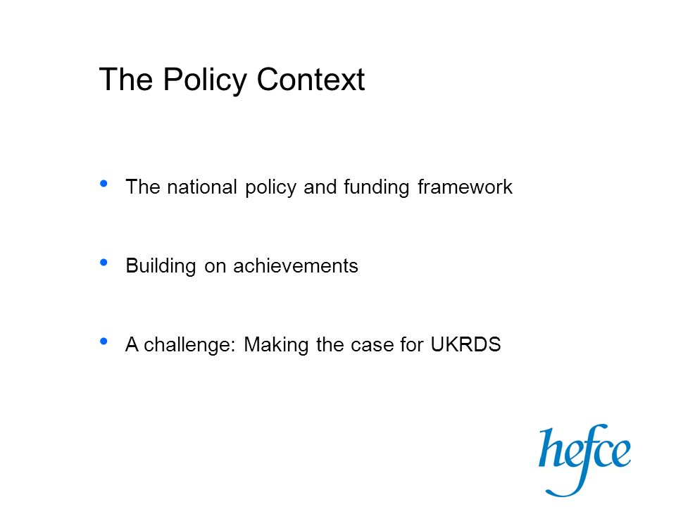 The Policy Context The national policy and funding framework Building on achievements A challenge: Making the case for UKRDS