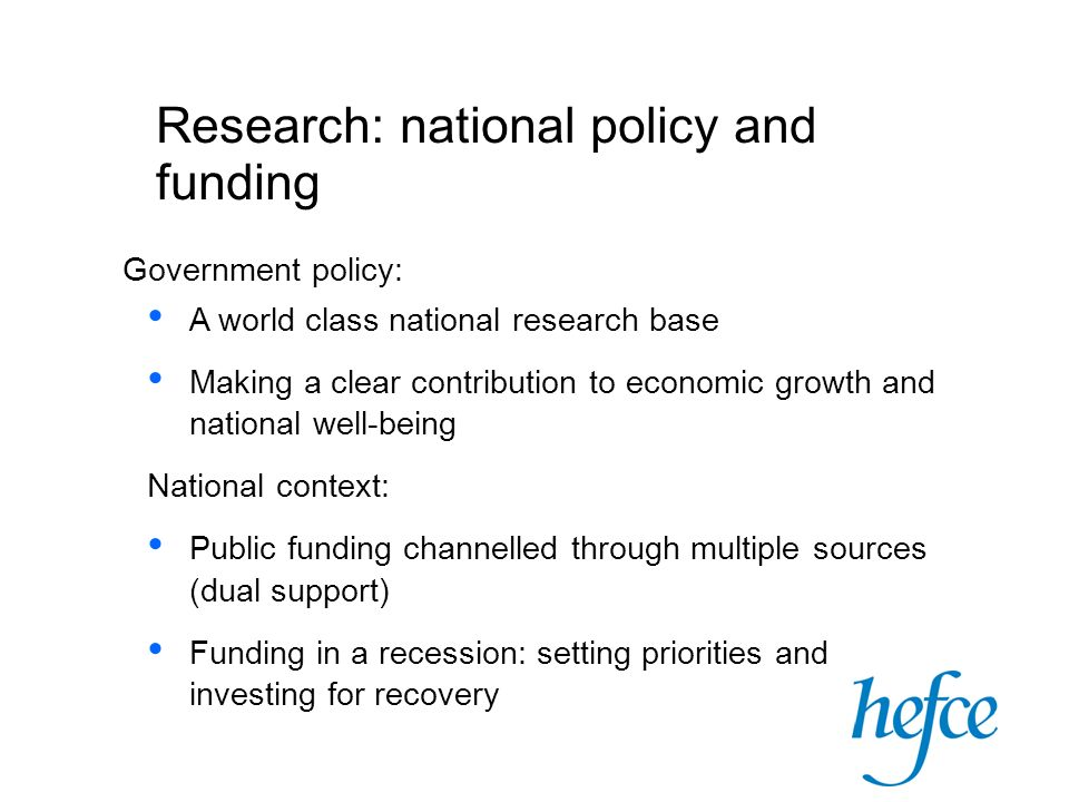 Research: national policy and funding Government policy: A world class national research base Making a clear contribution to economic growth and national well-being National context: Public funding channelled through multiple sources (dual support) Funding in a recession: setting priorities and investing for recovery