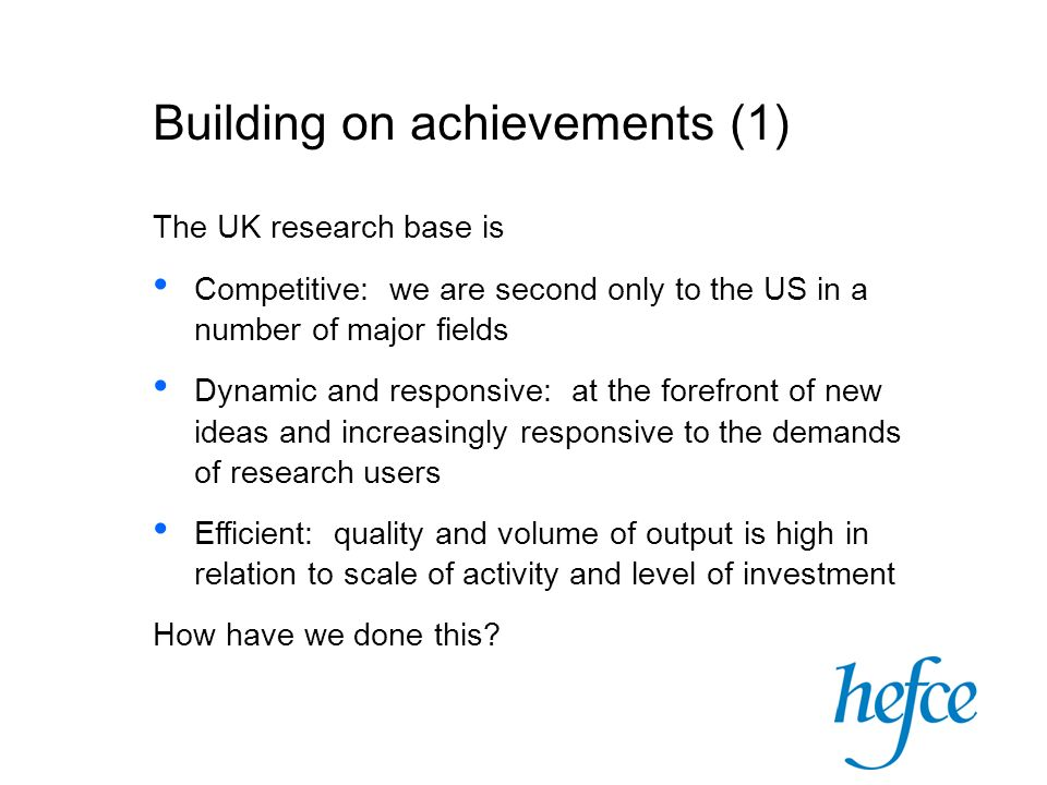 Building on achievements (1) The UK research base is Competitive: we are second only to the US in a number of major fields Dynamic and responsive: at the forefront of new ideas and increasingly responsive to the demands of research users Efficient: quality and volume of output is high in relation to scale of activity and level of investment How have we done this