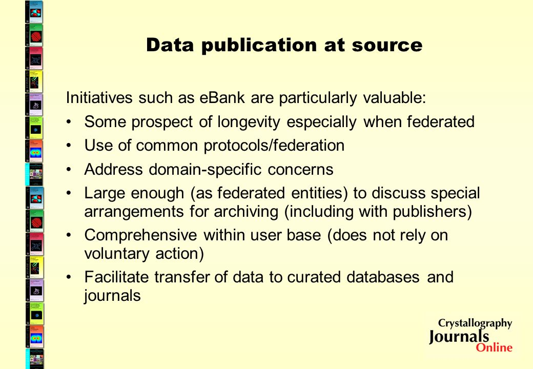 Data publication at source Initiatives such as eBank are particularly valuable: Some prospect of longevity especially when federated Use of common protocols/federation Address domain-specific concerns Large enough (as federated entities) to discuss special arrangements for archiving (including with publishers) Comprehensive within user base (does not rely on voluntary action) Facilitate transfer of data to curated databases and journals