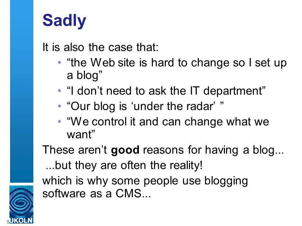 5 Sadly It is also the case that: the Web site is hard to change so I set up a blog I dont need to ask the IT department Our blog is under the radar We control it and can change what we want These arent good reasons for having a blog......but they are often the reality.