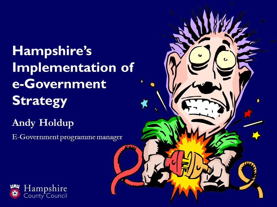 Hampshires Implementation of e-Government Strategy Andy Holdup E-Government programme manager