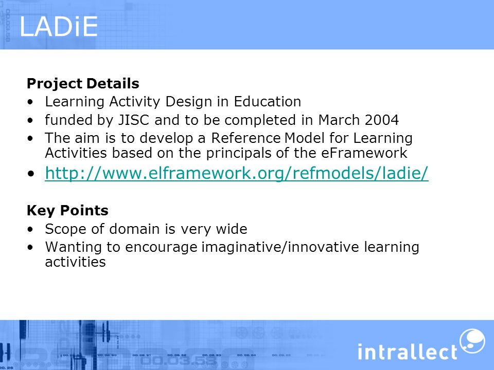 LADiE Project Details Learning Activity Design in Education funded by JISC and to be completed in March 2004 The aim is to develop a Reference Model for Learning Activities based on the principals of the eFramework http://www.elframework.org/refmodels/ladie/ Key Points Scope of domain is very wide Wanting to encourage imaginative/innovative learning activities