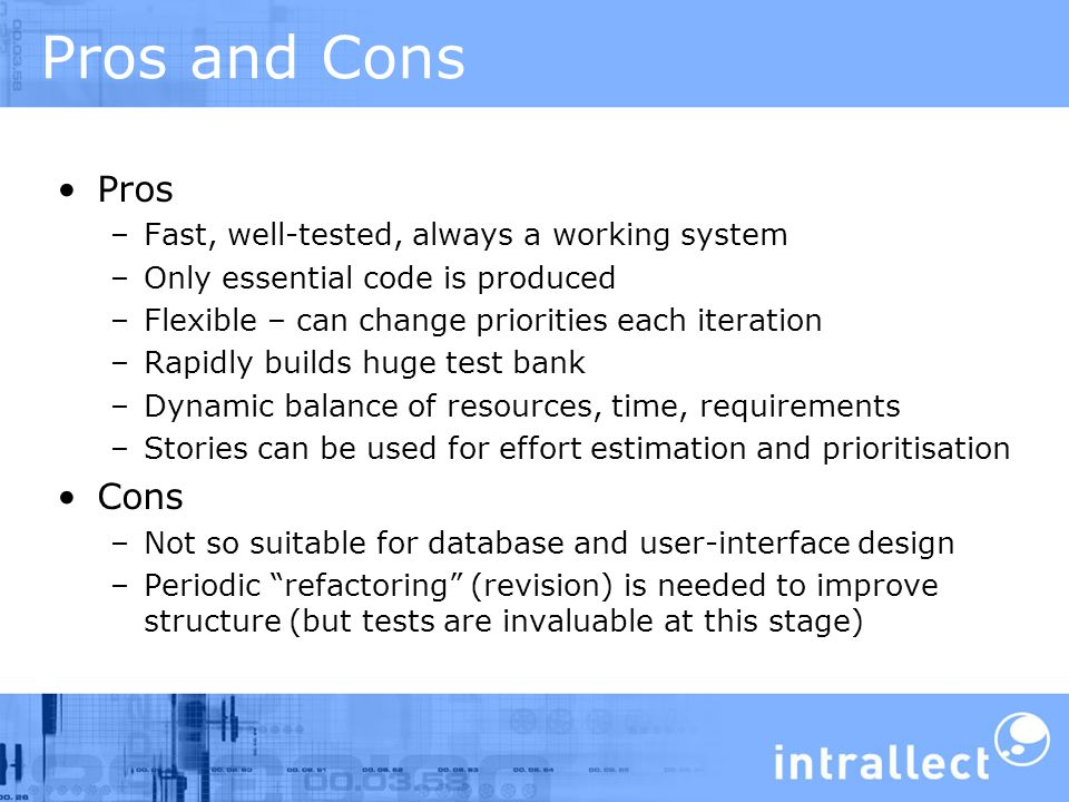 Pros and Cons Pros –Fast, well-tested, always a working system –Only essential code is produced –Flexible – can change priorities each iteration –Rapidly builds huge test bank –Dynamic balance of resources, time, requirements –Stories can be used for effort estimation and prioritisation Cons –Not so suitable for database and user-interface design –Periodic refactoring (revision) is needed to improve structure (but tests are invaluable at this stage)
