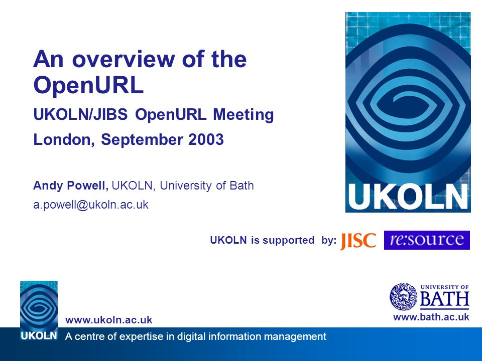 UKOLN is supported by: An overview of the OpenURL UKOLN/JIBS OpenURL Meeting London, September 2003 Andy Powell, UKOLN, University of Bath a.powell@ukoln.ac.uk www.bath.ac.uk A centre of expertise in digital information management www.ukoln.ac.uk