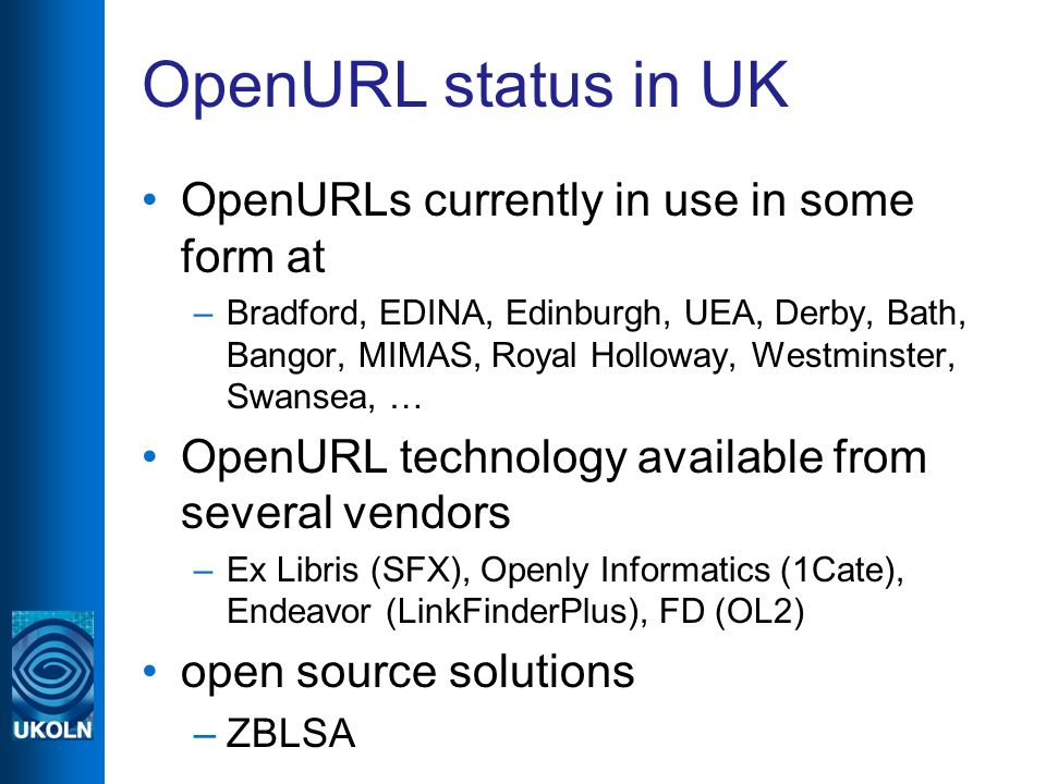 OpenURL status in UK OpenURLs currently in use in some form at –Bradford, EDINA, Edinburgh, UEA, Derby, Bath, Bangor, MIMAS, Royal Holloway, Westminster, Swansea, … OpenURL technology available from several vendors –Ex Libris (SFX), Openly Informatics (1Cate), Endeavor (LinkFinderPlus), FD (OL2) open source solutions –ZBLSA