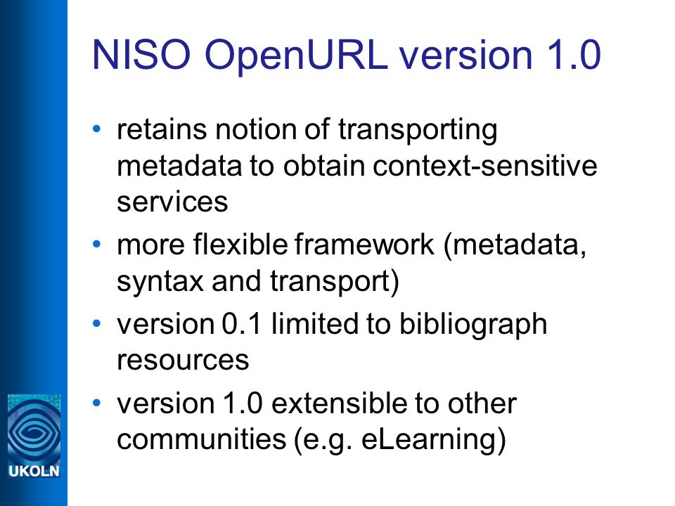 NISO OpenURL version 1.0 retains notion of transporting metadata to obtain context-sensitive services more flexible framework (metadata, syntax and transport) version 0.1 limited to bibliograph resources version 1.0 extensible to other communities (e.g.