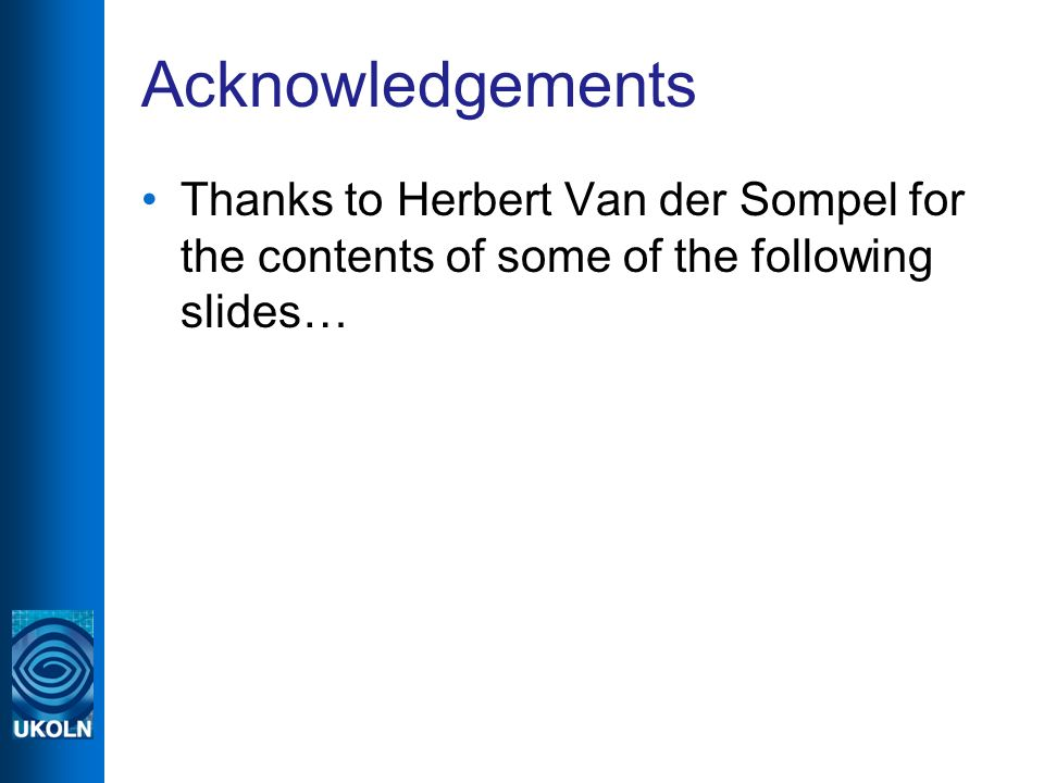 Acknowledgements Thanks to Herbert Van der Sompel for the contents of some of the following slides…