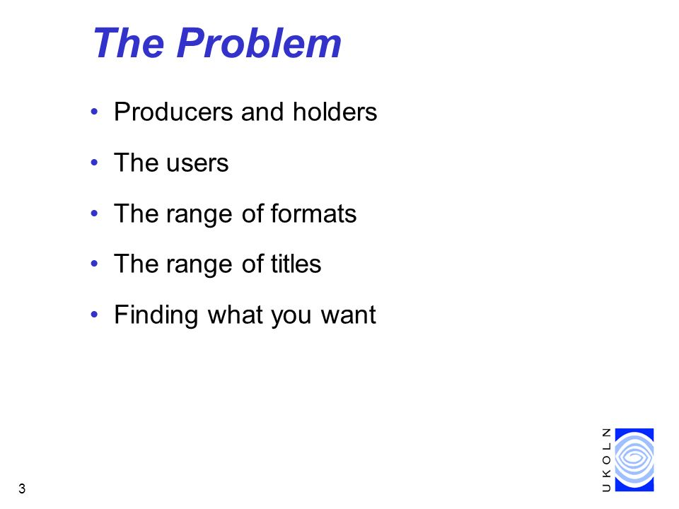 3 The Problem Producers and holders The users The range of formats The range of titles Finding what you want