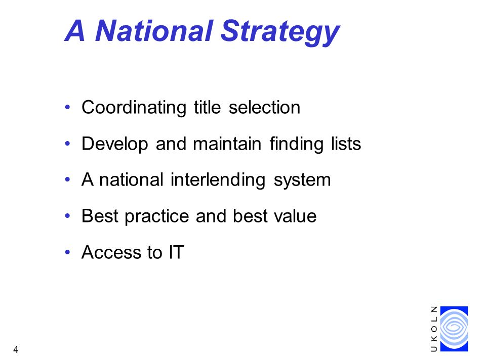 4 A National Strategy Coordinating title selection Develop and maintain finding lists A national interlending system Best practice and best value Access to IT