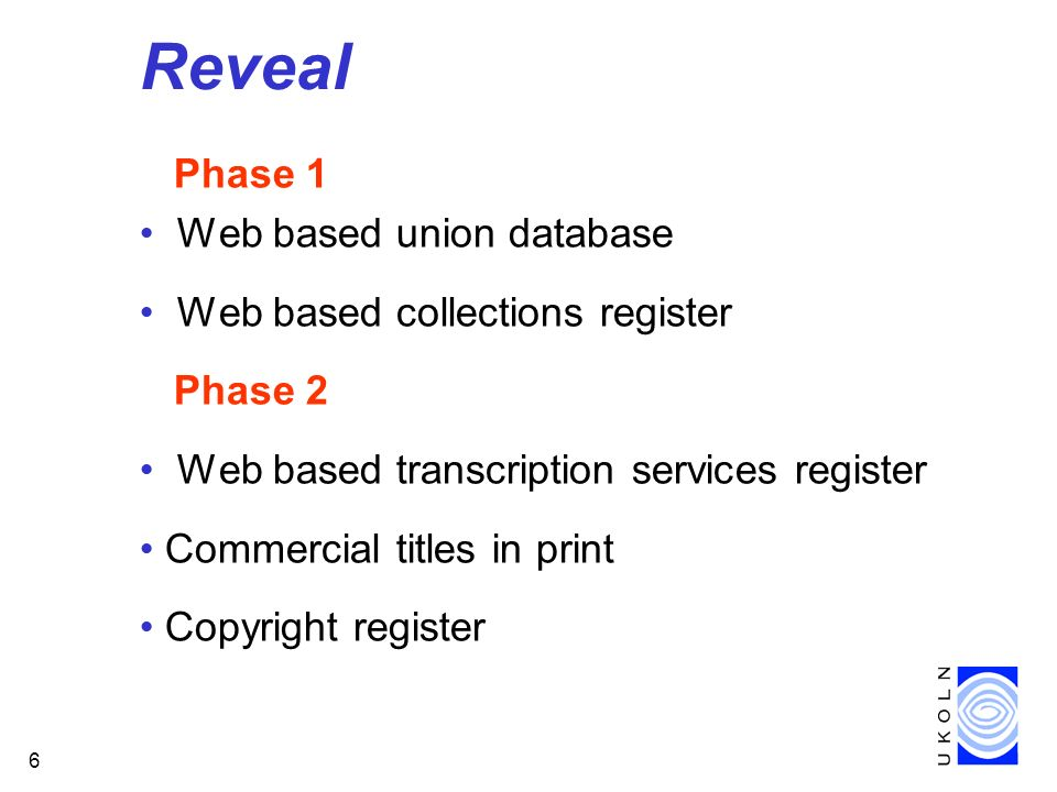 6 Reveal Phase 1 Web based union database Web based collections register Phase 2 Web based transcription services register Commercial titles in print Copyright register