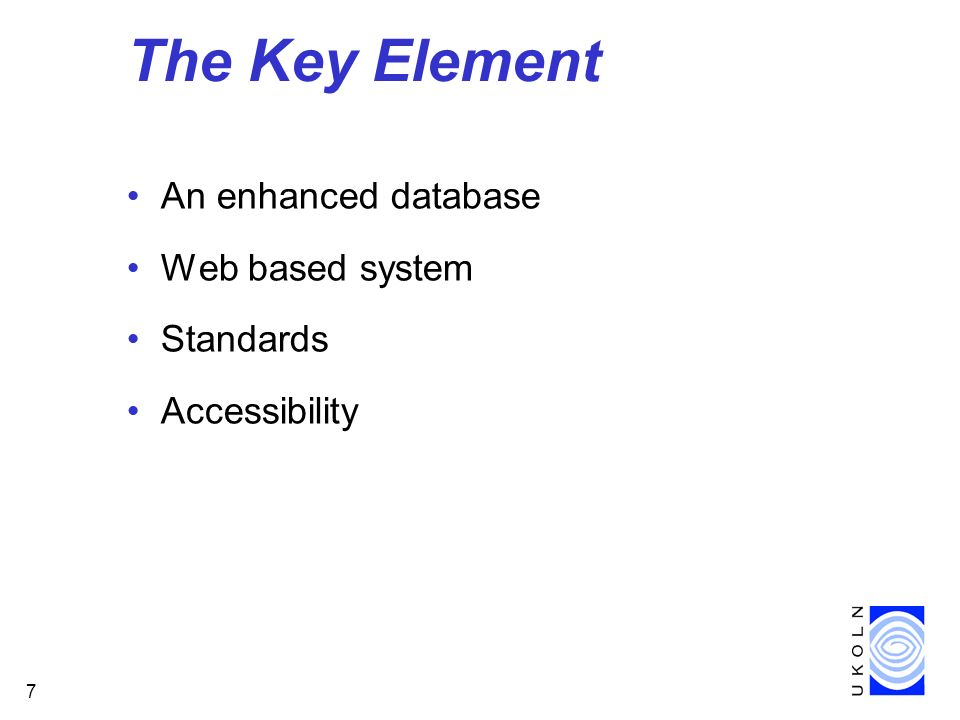 7 The Key Element An enhanced database Web based system Standards Accessibility