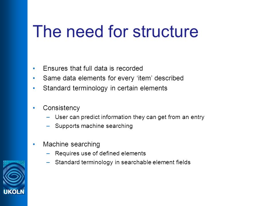 The need for structure Ensures that full data is recorded Same data elements for every item described Standard terminology in certain elements Consistency –User can predict information they can get from an entry –Supports machine searching Machine searching –Requires use of defined elements –Standard terminology in searchable element fields