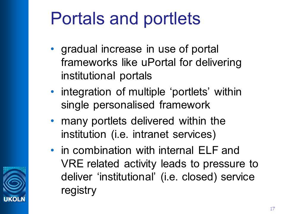 17 Portals and portlets gradual increase in use of portal frameworks like uPortal for delivering institutional portals integration of multiple portlet