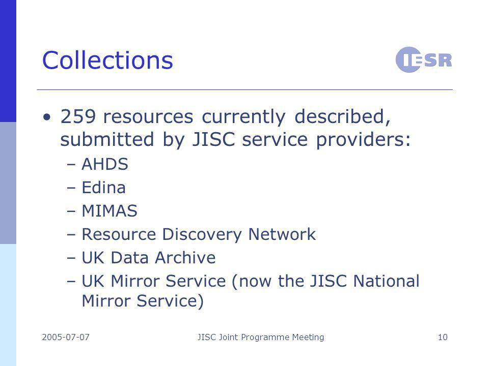 2005-07-07JISC Joint Programme Meeting10 Collections 259 resources currently described, submitted by JISC service providers: –AHDS –Edina –MIMAS –Resource Discovery Network –UK Data Archive –UK Mirror Service (now the JISC National Mirror Service)