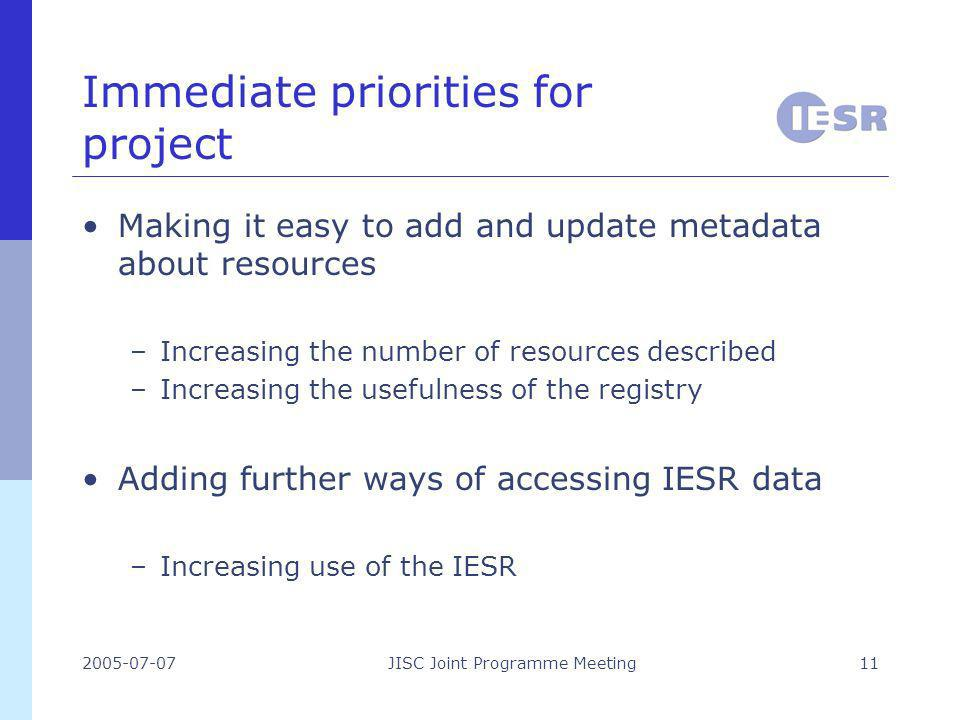 2005-07-07JISC Joint Programme Meeting11 Immediate priorities for project Making it easy to add and update metadata about resources –Increasing the number of resources described –Increasing the usefulness of the registry Adding further ways of accessing IESR data –Increasing use of the IESR