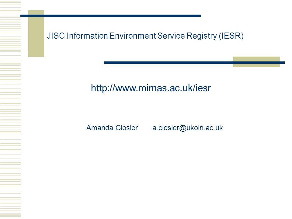JISC Information Environment Service Registry (IESR) http://www.mimas.ac.uk/iesr Amanda Closier a.closier@ukoln.ac.uk