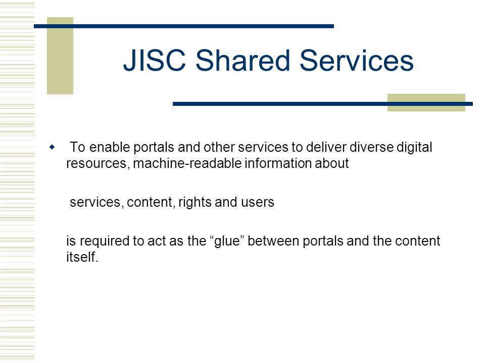 JISC Shared Services To enable portals and other services to deliver diverse digital resources, machine-readable information about services, content, rights and users is required to act as the glue between portals and the content itself.