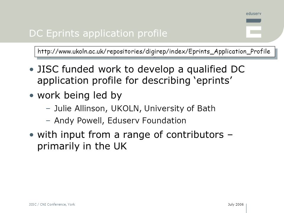 July 2006JISC / CNI Conference, York DC Eprints application profile JISC funded work to develop a qualified DC application profile for describing eprints work being led by –Julie Allinson, UKOLN, University of Bath –Andy Powell, Eduserv Foundation with input from a range of contributors – primarily in the UK
