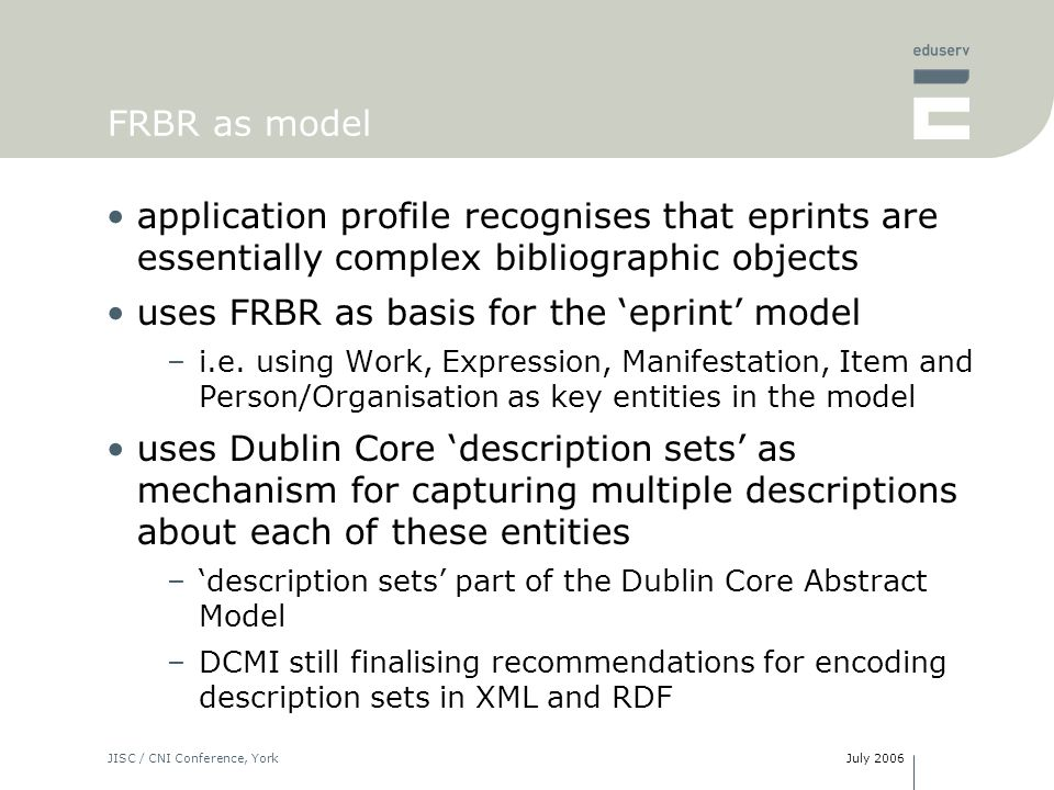 July 2006JISC / CNI Conference, York FRBR as model application profile recognises that eprints are essentially complex bibliographic objects uses FRBR as basis for the eprint model –i.e.