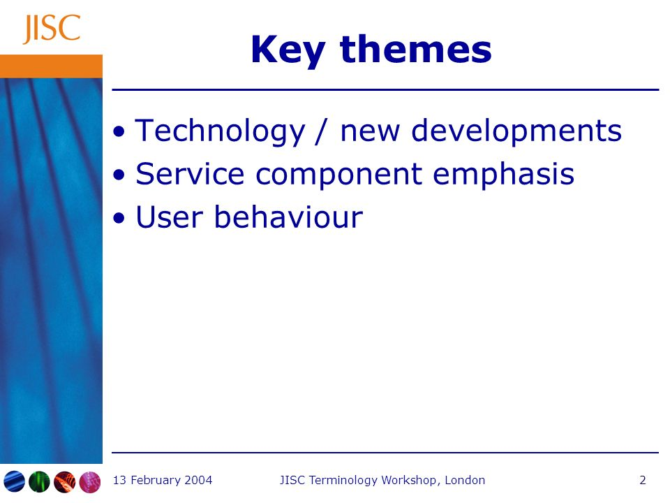 13 February 2004JISC Terminology Workshop, London2 Key themes Technology / new developments Service component emphasis User behaviour