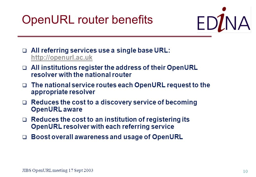 JIBS OpenURL meeting 17 Sept 2003 10 OpenURL router benefits All referring services use a single base URL: http://openurl.ac.uk http://openurl.ac.uk A