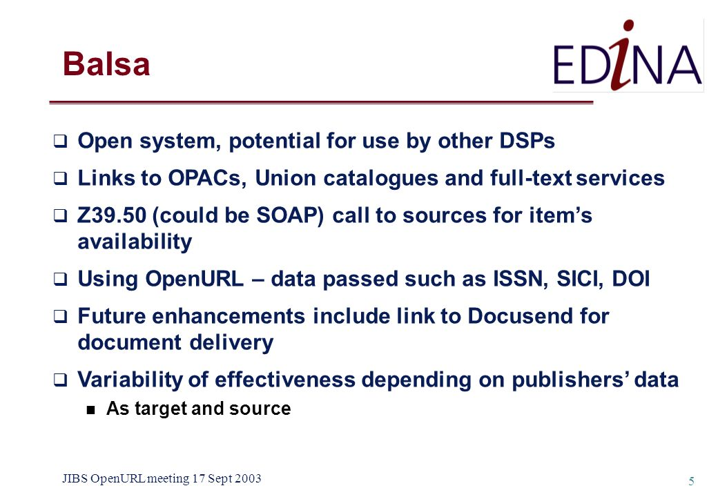 JIBS OpenURL meeting 17 Sept 2003 5 Balsa Open system, potential for use by other DSPs Links to OPACs, Union catalogues and full-text services Z39.50