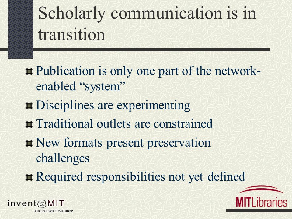 Scholarly communication is in transition Publication is only one part of the network- enabled system Disciplines are experimenting Traditional outlets are constrained New formats present preservation challenges Required responsibilities not yet defined