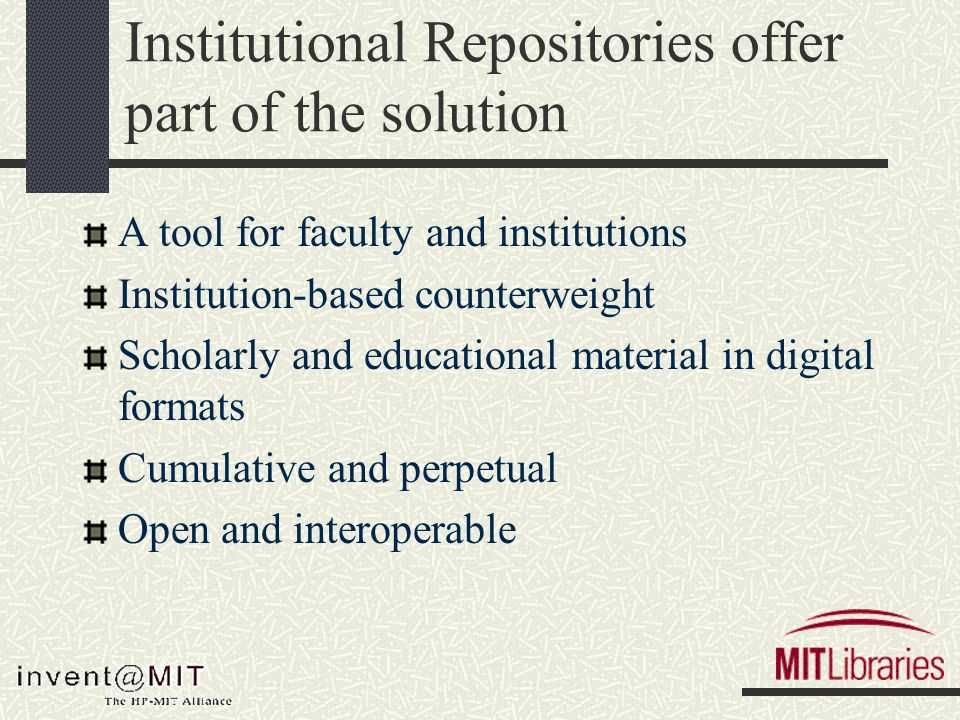 Institutional Repositories offer part of the solution A tool for faculty and institutions Institution-based counterweight Scholarly and educational material in digital formats Cumulative and perpetual Open and interoperable