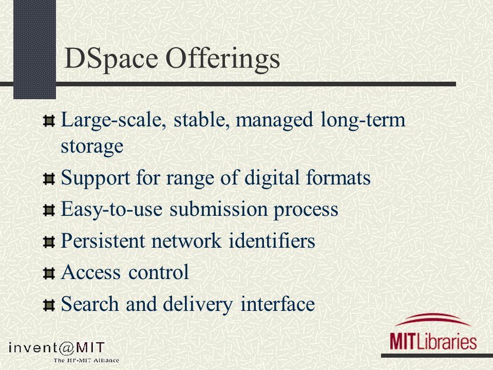 DSpace Offerings Large-scale, stable, managed long-term storage Support for range of digital formats Easy-to-use submission process Persistent network identifiers Access control Search and delivery interface